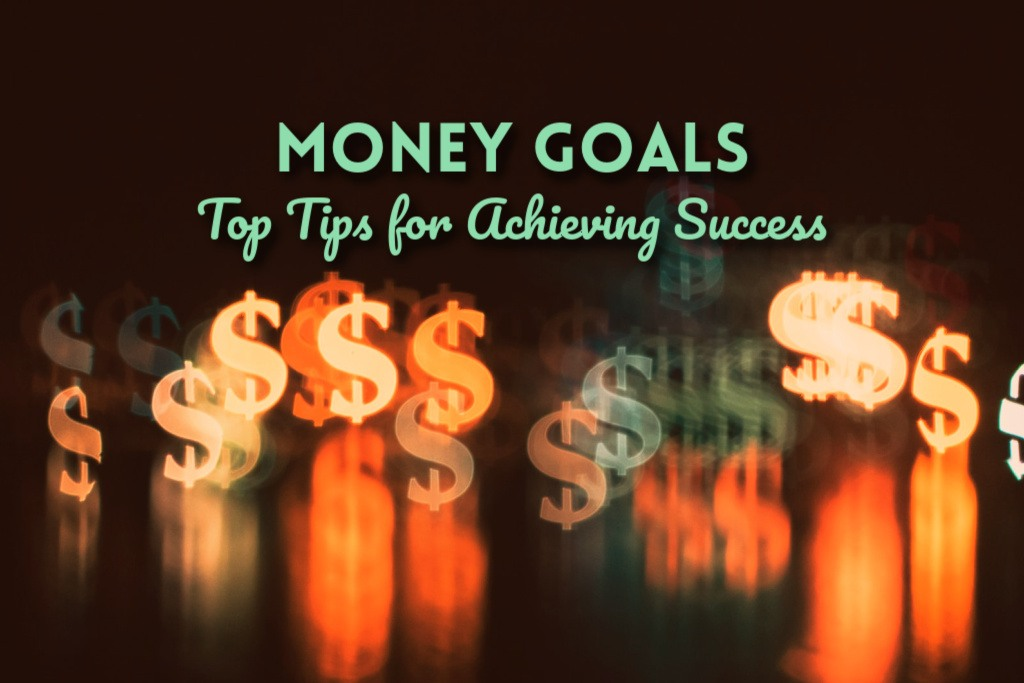 Money Goals: Top Tips for Achieving Success